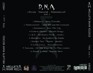 DNA Maculata Anima Records tracklist, Maculata Anima Records, Maculata Anima Rec, Pierpaolo Alchem Capuano, Andrea Curse Vag, D.N.A. Decay Natural Announced Vol. I, metal underground italiano, blakc metal, doom metal, death metal, melodic death metal, sickandsound, metal album review, underground metal compilation, underground metal songs, Malauriu – Nera Trenodia, Anarco Terror - …and she saw her creature, Dominance – Into The Fog, Camera Oscura – Moulin Rouge, L.E.D. – An Empty Book, Shardana – Sa Sedda E Su Dialu, Ilienses Tree – Agony, Felis Catus – Apocatastasis, Tantanù – On The Edge, Buiolu D'Ossa – Vomito Nero, Malauriu, Anarco Terror, Dominance, Camera Oscura, L.E.D., , L.E.D. Light Emitter Death, Shardana, Ilienses Tree, Felis Catus, Tantanù, Buiolu D'Ossa, Circle Of The Last Promontory, Worm From Past, XX: The Rising Vengeance, Camera Oscusa self-titled, No Cadena, No Presoni, No Spada, No Lei, EDDA EP, Answers To Human Hypocrisy, The Old Hermit, misanthropic horror metal, Cenere & Tormento EP, dark progressive black metal , ambient, avant-garde, doom death metal, heavy metal, viking metal, epic metal, alternative rock, alternative metal, progressive metal, grindcore, metalcore, deathcore, extreme metal songs selection, metal songs chart, metal bands, Listen To D.N.A. Decay Natural Announced Vol. I, Stream D.N.A. Decay Natural Announced Vol. I, Ascolta D.N.A. Decay Natural Announced Vol. I, D.N.A. Decay Natural Announced Vol. I compilation