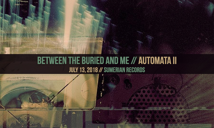 Between The Buried And Me Automata II review, Between The Buried And Me , Between The Buried And Me band, Between The Buried And Me Automata I, Between The Buried And Me new album, metalcore, progressive metal, death metal, sickandsound, Between BTBAM, Sumerian Records, Between The Buried And Me Automata II, death metal, Silent Circus, Alaska, Colors, The Great Misdirect, The Parallax II: Future Sequence, Coma Ecliptic, Automata I, Automata II, Tommy Giles Rogers Jr., Paul Waggoner, Dustie Waring, Dan Briggs, Blake Richardson, Sumerian Records, Tommy Giles, Fabrizio Simile, progressive metal album review, Between The Buried And Me Automata II, Between The Buried And Me Automata II album, Stream Between The Buried And Me Automata II, Listen to Between The Buried And Me Automata II, Between The Buried And Me Automata II recensione, Between The Buried And Me Automata II review, The Proverbial Bellow, Glide, Voice of Trespass, The Grid, BTBAM, btbamofficial
