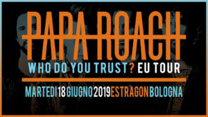 PAPA ROACH WHO DO YOU TRUST EU TOUR live @ Estragon Bologna 18 giugno 2019, Papa Roach, Papa Roach band, new album by Papa Roach, Papa Roach Who Do You Trust tour, Papa Roach Who Do You Trust album, Eros Pasi, Eleven Seven Music, KINDA, Kinda agency, Papa Roach Bologna, Papa Roach Estragon, live report Papa Roach Bologna, recensione concerto Papa Roach Bologna, Papa Roach Who Do You Trust Eu Tour live @ Estragon Bologna 18 giugno 2019 setlist, Papa Roach live report, Papa Roach setlist, Papa Roach + ROS Estragon Bologna, PAPA ROACH WHO DO YOU TRUST EU TOUR live @ Estragon Bologna 18 giugno 2019, sickandsound, Ascolta Papa Roach Who Do You Trust?, Listen to Papa Roach Who Do You Trust?, Stream Papa Roach Who Do You Trust?, Jacoby Shaddix, Jerry Horton, Tobin Esperance, Tony Palermo, nuovo album Papa Roach, concerto Papa Roach Bologna, Paola Giacchino photographer, Papa Roach Who Do You Trust Eu Tour Estragon Bologna live report, Papa Roach Who Do You Trust Eu Tour Estragon Bologna concert review, metal reviews, recensione concerto Papa Roach Who Do You Trust Eu Tour @ Estragon Bologna 18 giugno 2019, recensione concerto Papa Roach Who Do You Trust Eu Tour Estragon Bologna, PAPA ROACH WHO DO YOU TRUST? EU TOUR Bologna 18 giugno, Papa Roach Who Do You Trust Eu Tour live @ Estragon Bologna photo report, Papa Roach Bologna foto, Papa Roach Bologna recensione, Who Do You Trust?, Dead Cell, Help, Getting Away With Murder, Renegade Music, Between Angels and Insects, Elevate, Not the Only One, Traumatic, Forever, Scars, Falling Apart, Feel Like Home, ...To Be Loved, Last Resort, Firestarter (The Prodigy cover), Born For Greatness, PAPA ROACH WHO DO YOU TRUST? EU TOUR Live @ Estragon Bologna setlist complete, Papa Roach Estragon Bologna setlist, Papa Roach Bologna setlist